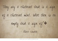 They say a cluttered desk is a sign of a cluttered mind. What then is an empty desk a sign of?�