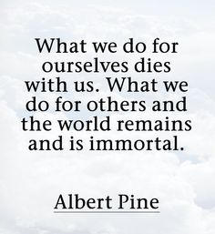 What we do for ourselves dies with us. What we do for others and the world remains and is immortal. ~Albert Pine
