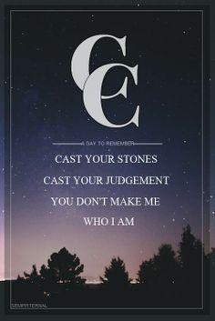 cast your stones, cast your judgement, you don't make me who I am.