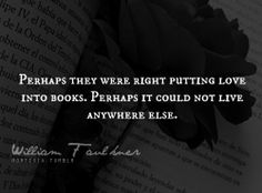 """""""Perhaps they were right putting love into books. Perhaps it could not live anywhere else."""" ~William Faulkner this is how i feel right now. pray it goes away Poem Quotes, Words Quotes, Wise Words, Sayings, William Faulkner Quotes, Favorite Quotes, Best Quotes, Word Nerd, Literary Quotes"""