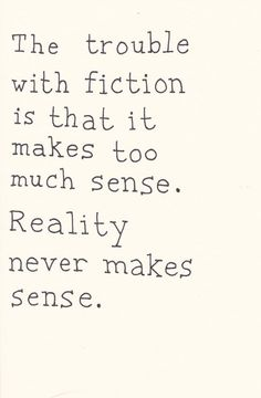 The trouble with fiction is that it makes too much sense. Reality never makes sense