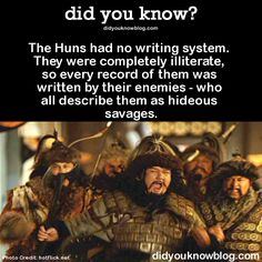 The Huns had no writing system. They were completely illiterate, so every record of them was written by their enemies - who all describe them as hideous savages. Source