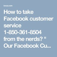 "How to take Facebook customer service 1-850-361-8504  from the nerds?	"" Our Facebook Customer Service group helps in evacuating out particular sort of specialized glitches confronted by the clients with respect to Facebook. On the off chance that you require any kind of specialized help, call us at the present time at our toll free number 1-850-361-8504 and acquire the best quality arrangements from our specialists in a bother free way. For More Information visit on…"