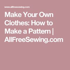 Make Your Own Clothes: How to Make a Pattern | AllFreeSewing.com