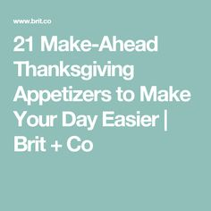 21 Make-Ahead Thanksgiving Appetizers to Make Your Day Easier | Brit + Co