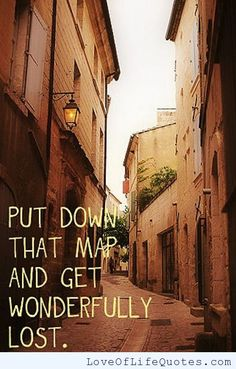 Put down that map and get wonderfully lost. - http://www.loveoflifequotes.com/inspirational/put-down-that-map-and-get-wonderfully-lost/