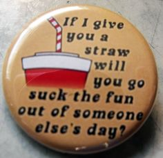 IF I GIVE YOU A STRAW.... pinback button badge 1.25""