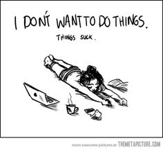 I don't want to do things. Things sucks.