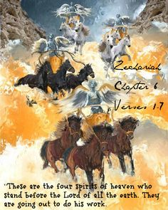 """Zechariah 6:1 Then I looked up again and saw four chariots coming from between two bronze mountains. 2 The first chariot was pulled by red horses, the second by black horses, 3 the third by white horses, and the fourth by powerful dappled-gray horses. 4 """"And what are these, my lord?"""" I asked the angel who was talking with me. 5 The angel replied, """"These are the four spirits of heaven who stand before the Lord of all the earth. They are going out to do his work."""