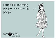I don't like morning people... or mornings.... or people.