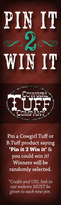 Pin It 2 Win It with Cowgirl Tuff and B.Tuff Jeans.     Here is your chance to win what you've always wanted! Simply pin or re-pin an item that you just HAVE to have and you will be eligible to do just that... win that product. You MUST write 'pin it 2 win it' in the description, link it to our website, and give any other credits necessary to Cowgirl Tuff or B. Tuff. Happy Pinning! (no limit to the number of pins)