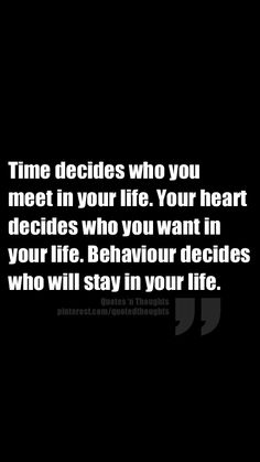 Time decides who you meet in your life.  Your heart decides who you want in your life. Behaviour decides who will stay in your life.