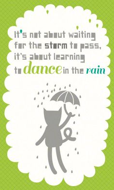 Its not about the storm its about learning to dance in the rain