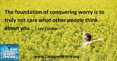 Conquer worry. Do not care what people think about you.