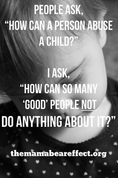 People ask, How can a person abuse a child  I ask, How can so many good people not do anything about it.