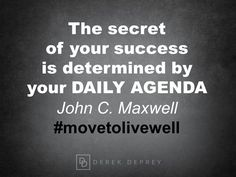 """The secret of your success is determined by your DAILY AGENDA.""  John C. Maxwell"