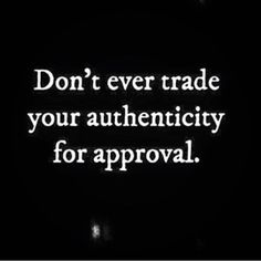 """Never trade your authenticity for approval"""
