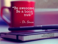 Be awesome! Be a book nut! - Dr. Seuss #booksthatmatter #bookhugs #bloomingtwig #yourstory