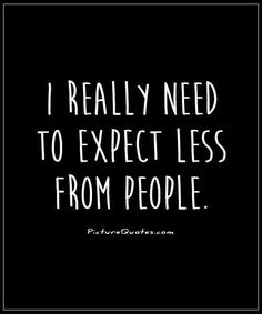 I really need to expect less from people. Picture Quotes.