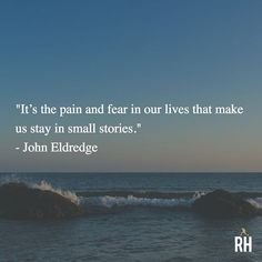 """""""It's the pain and fear in our lives that make us stay in small stories."""" - John Eldredge"""