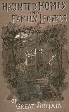 Haunted Homes and Family Legends of Great Britain - published in 1905
