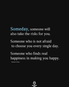 Someday, someone will also take the risks for you. Someone who is not afraid to choose you every single day. Someone who finds real happiness in making you happy.
