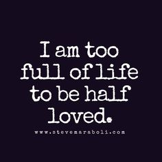 <3 I am too full of life to be half loved.