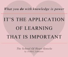 "A secret from my book, The School of Heart Knocks: ""What you do with knowledge is power!"""