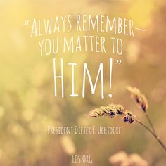 """""""Always remember--you matter to Him!"""" —President Dieter F. Uchtdorf"""