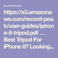 https://s3.amazonaws.com/record-peak/user-guides/iphone-8-tripod.pdf �  Best Tripod For iPhone 8?  Looking for the best tripod for iPhone 8? If you need a flexible iPhone 8 tripod with a Bluetooth remote, you�ve come to the right place.