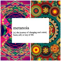 ☆ Metanoia ☆ the journey of changing one's mind, heart, self, or way of life