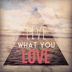 Live What You Love! #quote