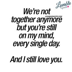 Lost love quotes: We're not together anymore but you're still on my mind, every single day. And I still love you.