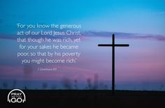 Though he was rich, yet for your sake he became poor, so that you through his poverty might become rich. 2 Corinthians 8:9