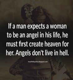 If a man expects a woman to be an angel in his life, he must first create heaven for her. | Heartfelt Quotes