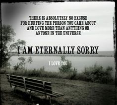 I AM TRULY SORRY FOR BREAKING YOUR TRUST... AND I WILL SPEND THE REST OF MY LIFE TRYING TO EARN IT BACK... WHETHER I GET TO BE WITH YOU OR NOT... I AM A GOOD MAN... I MADE A HORRIBLE MISTAKE... I WILL PROVE MY WORTH... I AM IN LOVE WITH YOU... ONLY YOU... YOU ARE MY LOVE OF A LIFETIME... I HAVE ALWAYS BELIEVED AND I STILL DO BELIEVE IN US!! I LOVE YOU!!