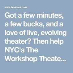 Got a few minutes, a few bucks, and a love of live, evolving theater? Then help NYC's The Workshop Theater save their performance space. Please? Thanks! :-)
