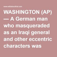 WASHINGTON (AP) — A German man who masqueraded as an Iraqi general and other eccentric characters was sentenced Wednesday to 50 years in prison for the murder of his 91-year-old wife. Albrecht Muth was convicted in January of killing his wife, Viola Drath, a German writer and socialite. She was found dead in the couple's row home in Washington's posh Georgetown neighborhood in August 2011. Muth told police that he found his wife of 20 years dead in a bathroom, but an investigator concluded…