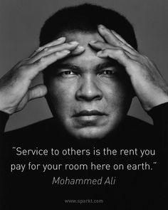 """Service to others is the rent you pay for your room here on earth."" ~ Mohammed Ali"