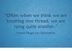 Often when we think we are knotting one thread, we are tying quite another. Les Miserables Quotes, Own Quotes, Meaningful Words, When Us, Knots, Theatre, Musicals, We, Theater