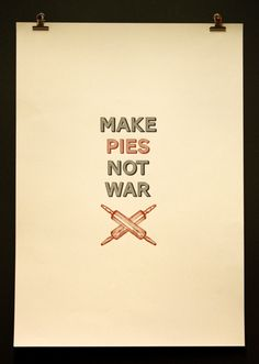 Make Pies Not War. @Loretta Longo you need this for your kitchen!