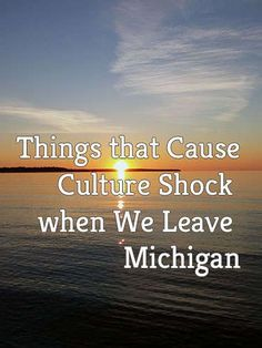 Things that cause culture shock when we leave Michigan.