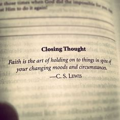 Closing thought.Faith is the art of holding on to things in spite of your changing moods and circumstances - C.S. LEWIS ~ God is Heart