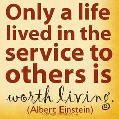 Only a life lived in the service to others is worth living.  Albert Einstein