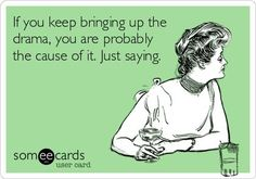 Funny Reminders Ecard: If you keep bringing up the drama, you are probably the cause of it. Just saying.