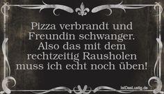 Pizza verbrandt und Freundin schwanger. Also das mit dem rechtzeitig Rausholen muss ich echt noch üben! ... gefunden auf https://www.istdaslustig.de/spruch/302/pi