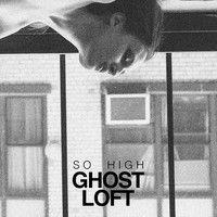 "Ghost Loft - ""So High"""