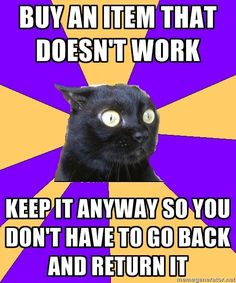 Anxiety Cat. Buy an item that doesn't work. Keep it anyway so you don't have to go back and return it.