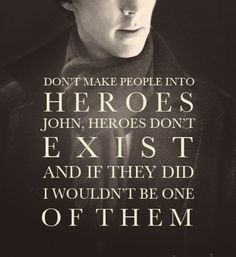 Don't make people into heroes John, heroes don't exist and if they did I wouldn't be one of them ~Sherlock