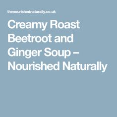 Creamy Roast Beetroot and Ginger Soup – Nourished Naturally